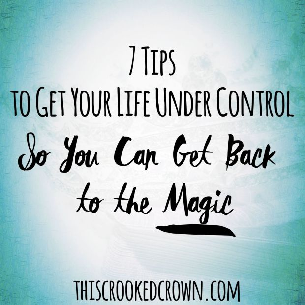 7 Tips to Get Your Life Under Control So You Can Get Back to the Magic